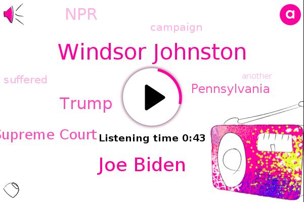 Windsor Johnston,Pennsylvania,NPR,Joe Biden,U. S Supreme Court,Donald Trump