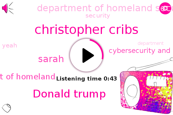 Department Of Homeland,Christopher Cribs,Cybersecurity And Infrastructure Security Agency,Donald Trump,Department Of Homeland Security,Sarah