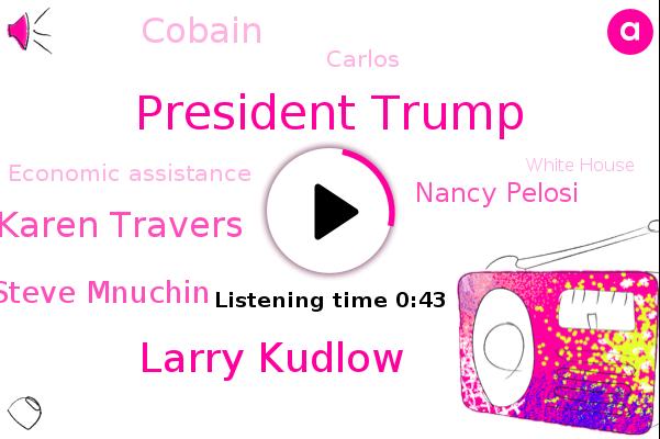 President Trump,Larry Kudlow,Abc News,Economic Adviser,ABC,Economic Assistance,Karen Travers,White House,Steve Mnuchin,Nancy Pelosi,Cobain,Carlos,Corona,Washington