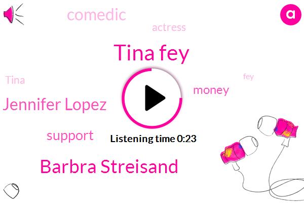Tina Fey,Barbra Streisand,Jennifer Lopez