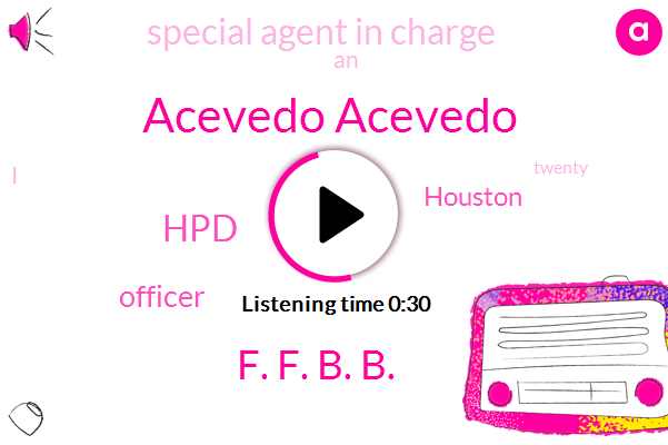Officer,Acevedo Acevedo,F. F. B. B.,Houston,Special Agent In Charge,HPD