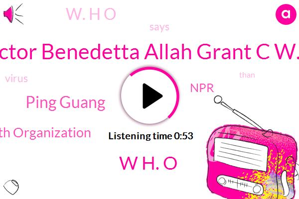 Doctor Benedetta Allah Grant C W. H,Ping Guang,W H. O,World Health Organization,NPR,W. H O