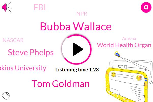 Arizona,Johns Hopkins University,World Health Organization,United States,FBI,Bubba Wallace,NPR,Tom Goldman,Alabama,President Trump,Steve Phelps,Nascar