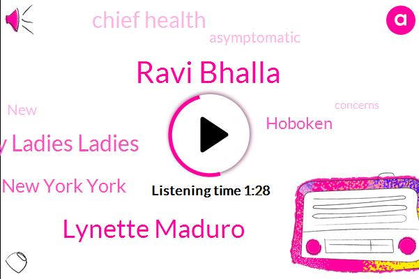 New New York York,New New Jersey Jersey Ladies Ladies,Hoboken,Ravi Bhalla,Lynette Maduro,Asymptomatic,Chief Health
