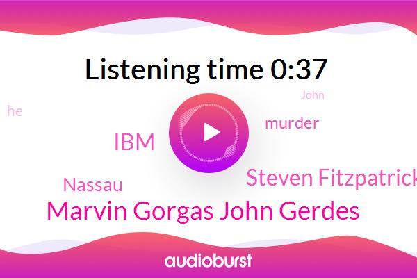 Murder,Marvin Gorgas John Gerdes,Steven Fitzpatrick,IBM,Nassau