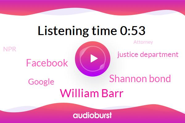 William Barr,Facebook,Google,Justice Department,SAN,Official,Attorney,Shannon Bond,United States,NPR