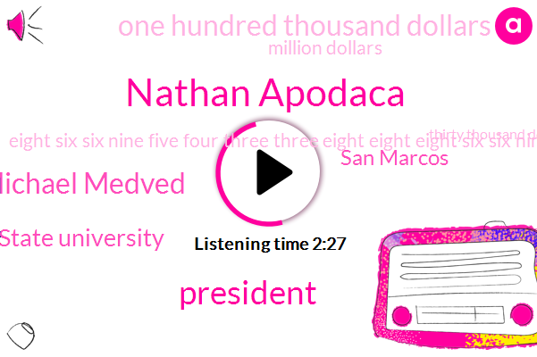 Nathan Apodaca,President Trump,Michael Medved,Cal State University,San Marcos,One Hundred Thousand Dollars,Million Dollars,Eight Six Six Nine Five Four Three Three Eight Eight Eight Six Six Nine Five Four Three Three Eight Eight Hundred Dollars,Thirty Thousand Dollars,Two Thousand Dollars
