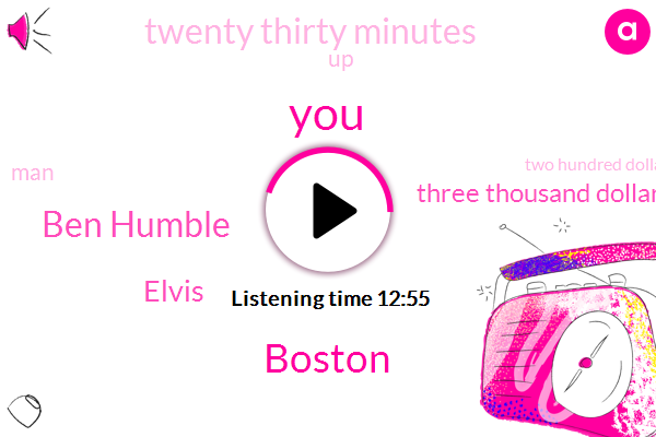 Boston,Ben Humble,Elvis,Three Thousand Dollars,Twenty Thirty Minutes,Two Hundred Dollars,Million Dollars,Fifty Inches,Seven Years,Three Years,Five Years,Two Years