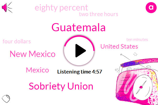 Guatemala,Sobriety Union,New Mexico,Mexico,United States,Eighty Percent,Two Three Hours,Four Dollars,Ten Minutes,Ten Weeks