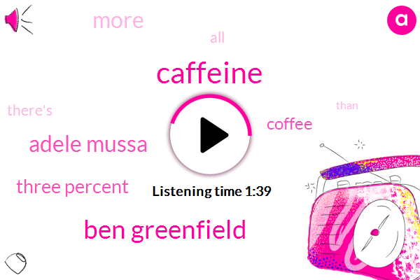 Caffeine,Ben Greenfield,Adele Mussa,Three Percent