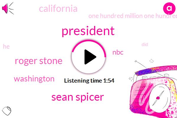 President Trump,Sean Spicer,Roger Stone,Washington,NBC,California,One Hundred Million One Hundred Million Dollars