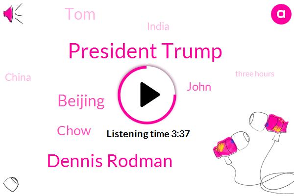 President Trump,Dennis Rodman,Beijing,Chow,John,TOM,India,China,Three Hours