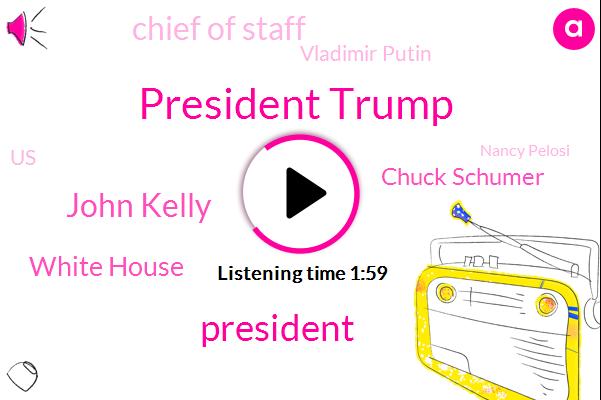 President Trump,John Kelly,White House,ABC,Chuck Schumer,Chief Of Staff,Vladimir Putin,United States,Nancy Pelosi,Linda Lopez,Moscow,Barry,Oval Office,La Times,Tara Mary
