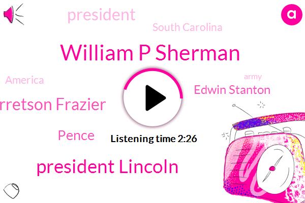William P Sherman,President Lincoln,Garretson Frazier,Pence,Edwin Stanton,President Trump,South Carolina,America,Army,Johnson,Florida,Harry,Forty Acre