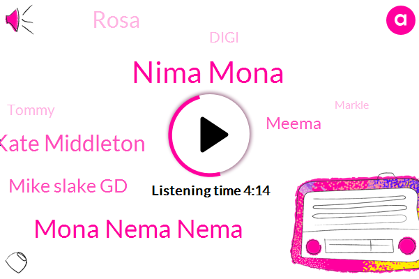 Nima Mona,Mona Nema Nema,Kate Middleton,Mike Slake Gd,Meema,Rosa,Digi,Tommy,Markle,G. G.