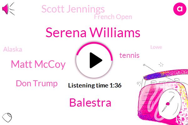 Serena Williams,Balestra,Matt Mccoy,Don Trump,Tennis,Scott Jennings,French Open,Alaska,Lowe,Glenn,Ohio