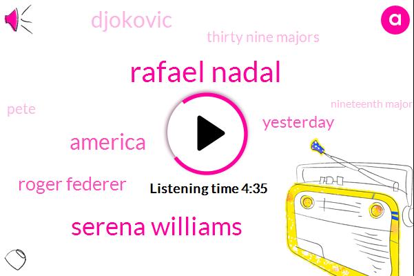 Rafael Nadal,Serena Williams,America,Roger Federer,Yesterday,Djokovic,Thirty Nine Majors,TWO,Pete,Nineteenth Major,Federer,Thirty,Yoka Vich,Sampras,Nadal,Twitter,Dan Patrick,Thirty Four,Forty Years Ago,Four Hundred Cities
