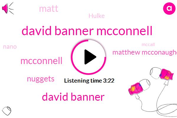 David Banner Mcconnell,David Banner,Mcconnell,Nuggets,Matthew Mcconaughey,Matt,Hulke,Nano,Mccall,Chara