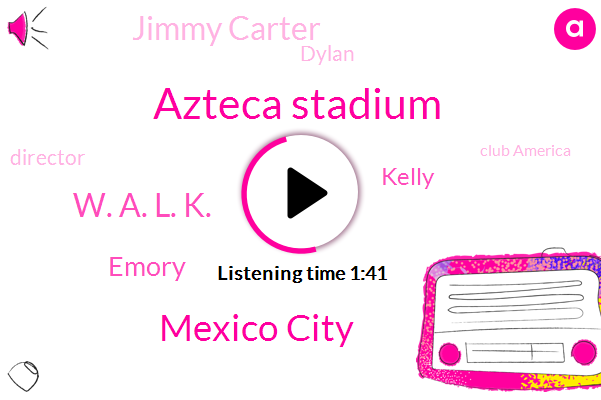 Azteca Stadium,Mexico City,W. A. L. K.,Emory,Kelly,Jimmy Carter,Dylan,Director,Club America,W. A.,Cooper,Docherty