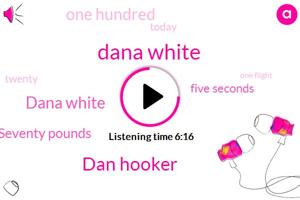 Dana White,Dan Hooker,Seventy Pounds,Five,Five Seconds,Nine,TWO,One Hundred,Today,Twenty,Three,One Flight,April,Twenty Two,Japanese,Six Years Ago,Youtube,One Fight,Twenty Four