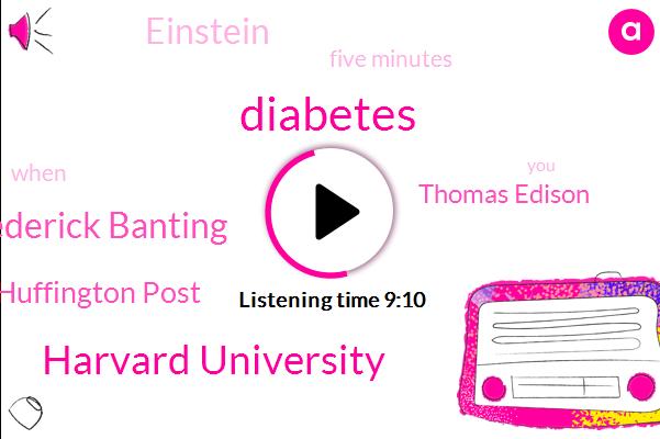 Diabetes,Harvard University,Dr Frederick Banting,Huffington Post,Thomas Edison,Einstein,Five Minutes