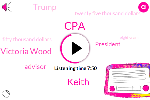 CPA,Keith,David Victoria Wood,Advisor,President Trump,Donald Trump,Twenty Five Thousand Dollars,Fifty Thousand Dollars,Eight Years,Seven Months