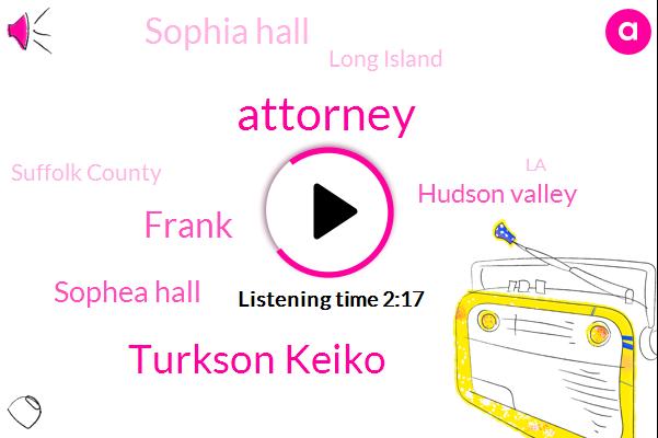 Attorney,Turkson Keiko,Frank,Sophea Hall,Hudson Valley,Sophia Hall,Long Island,Suffolk County,LA,Marie,Kula,Claire,Ten Minutes