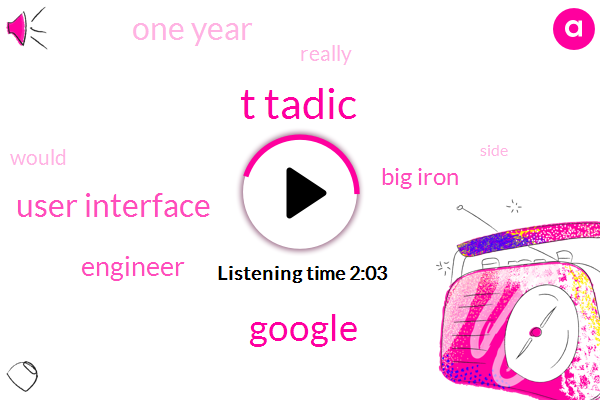T Tadic,Google,User Interface,Engineer,Big Iron,One Year