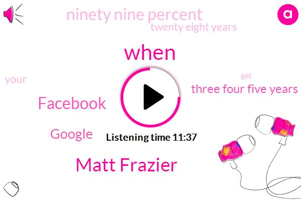 Matt Frazier,Facebook,Google,Three Four Five Years,Ninety Nine Percent,Twenty Eight Years
