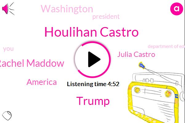 Houlihan Castro,Donald Trump,Rachel Maddow,America,Julia Castro,Washington,President Trump,Department Of Education,Julio Uncustomary,United States,Robert Francis,Twenty Twenty