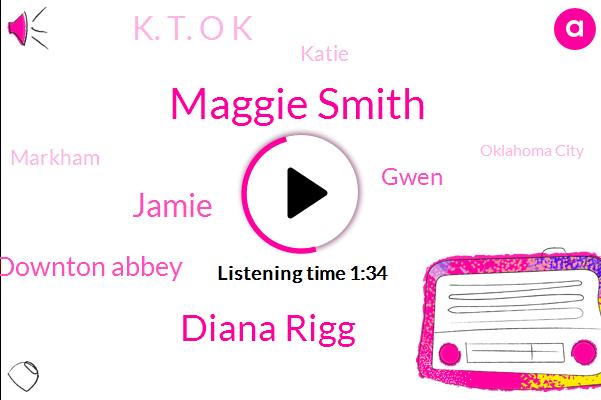 Maggie Smith,Diana Rigg,Jamie,Downton Abbey,Gwen,K. T. O K,Katie,Markham,Oklahoma City,Sixty One Degrees