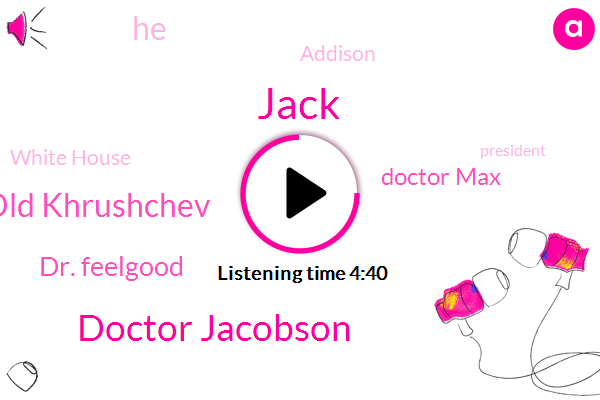 Jack,Doctor Jacobson,Old Khrushchev,Dr. Feelgood,Doctor Max,Addison,White House,President Trump,Jacobsen,United States,Europe,Fettah,Clohessy,Bates Downers,Fever,Vienna,Chairman,S. T. D.,ROY
