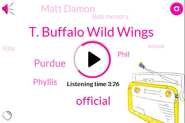 T. Buffalo Wild Wings,Official,Purdue,Phyllis,Phil,Matt Damon,Bob Memory,Kito,Football,Sarah,Suzanne,Fifteen Twenty Million Dollar,Seventeen Eighteen Days,Seventeen Eighteen Day,Two Weeks