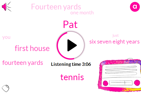 PAT,Tennis,First House,Fourteen Yards,Six Seven Eight Years,One Month
