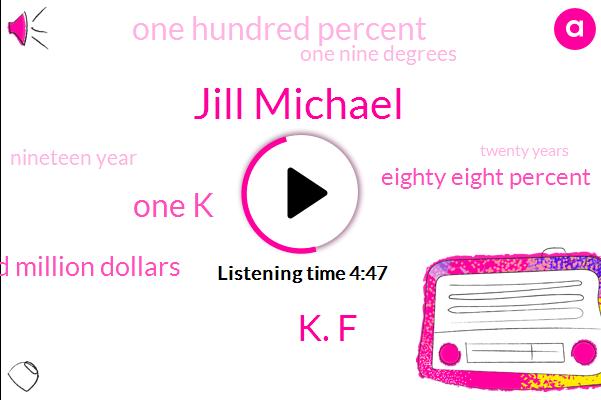 Jill Michael,K. F,One K,Two Hundred Million Dollars,Eighty Eight Percent,One Hundred Percent,One Nine Degrees,Nineteen Year,Twenty Years,Ninety Days,Ten Minutes,Two Years