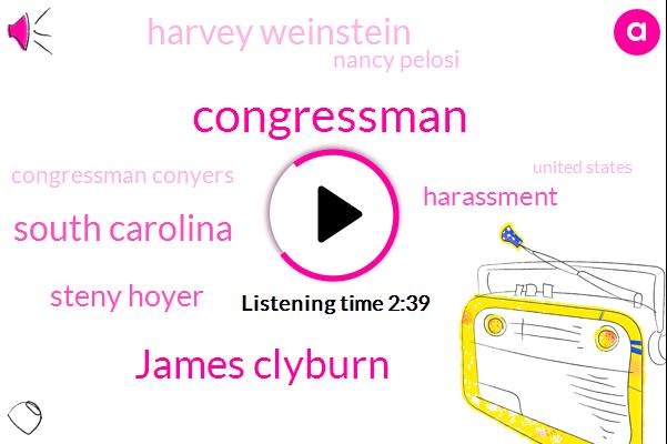 James Clyburn,Congressman,South Carolina,Steny Hoyer,Harassment,Harvey Weinstein,Nancy Pelosi,Congressman Conyers,United States,The House,Frank,John Conyers,Arnold,Al Franken,ROY