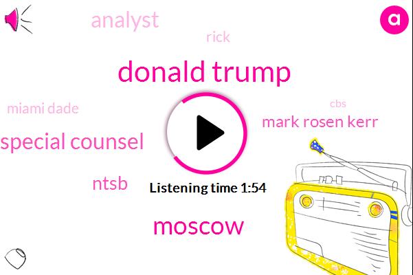Donald Trump,Moscow,Special Counsel,Ntsb,Mark Rosen Kerr,Analyst,Rick,Miami Dade,CBS,New York City,ESA,President Trump,Iraq,United States,Russia,Robert Muller,Chairman