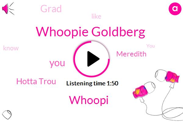 Whoopie Goldberg,Whoopi,Hotta Trou,Meredith,Grad