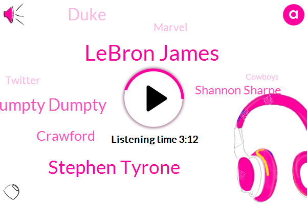 Lebron James,Stephen Tyrone,Humpty Dumpty,Crawford,Shannon Sharpe,Duke,Marvel,Twitter,Cowboys,BO,Brian,Toby,NFL,Bomani,Two Hundred Ninety Pounds,Three Hundred Pounds