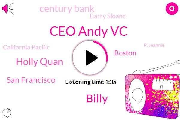 Ceo Andy Vc,Billy,Holly Quan,San Francisco,Boston,Century Bank,Barry Sloane,California Pacific,P. Jeannie,CBS,Linda Sloan K.