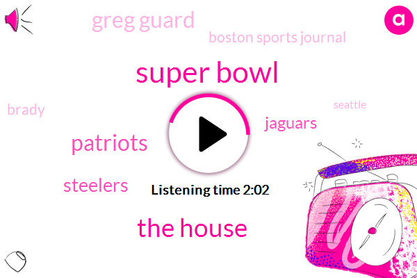 Super Bowl,The House,Steelers,Jaguars,Patriots,Greg Guard,Boston Sports Journal,Brady,Seattle,Atlanta
