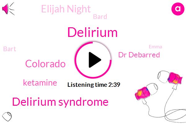 Delirium,Delirium Syndrome,Ketamine,Dr Debarred,Colorado,Elijah Night,Bard,Bart,Emma