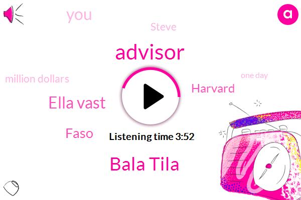 Advisor,Bala Tila,Ella Vast,Faso,Harvard,Ashley,Steve,Million Dollars,One Day