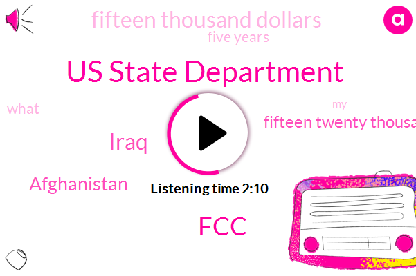 Us State Department,FCC,Iraq,Afghanistan,Fifteen Twenty Thousand Dollars,Fifteen Thousand Dollars,Five Years