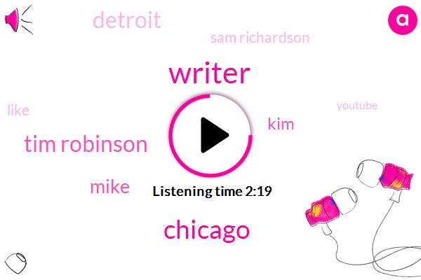 Writer,Chicago,Tim Robinson,Mike,KIM,Detroit,Sam Richardson,Youtube,Adam Pally