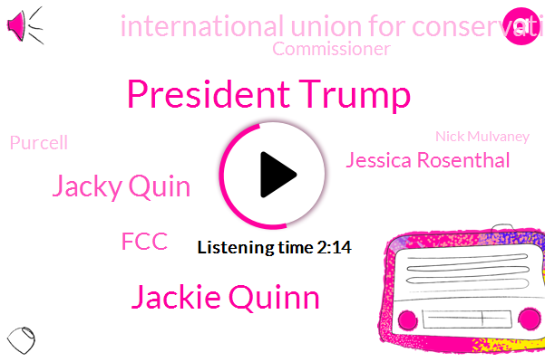 President Trump,Jackie Quinn,Jacky Quin,FCC,Jessica Rosenthal,International Union For Conservation Of Nature,Commissioner,Purcell,Nick Mulvaney,Arezzo Idaho,Associated Press,Budget Director,Hoffa,Bristol England,OR,Italy,Opoku