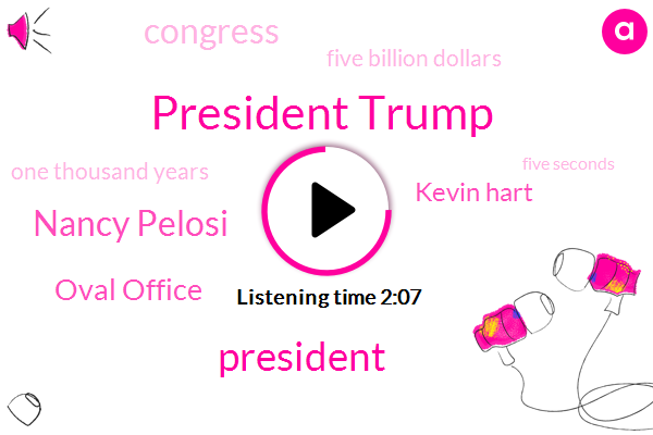 President Trump,Nancy Pelosi,Oval Office,Kevin Hart,Congress,Five Billion Dollars,One Thousand Years,Five Seconds