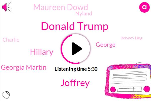 Donald Trump,Joffrey,Hillary,Georgia Martin,George,Maureen Dowd,Nyland,Charlie,Belyaev Ling,America,Dick,Brown,One Thousand Percent