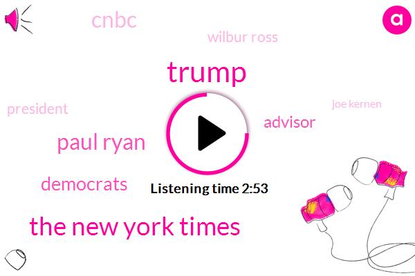 Donald Trump,The New York Times,Paul Ryan,Democrats,Advisor,Cnbc,Wilbur Ross,President Trump,Joe Kernen,Wilbur Du North Gary Cohn