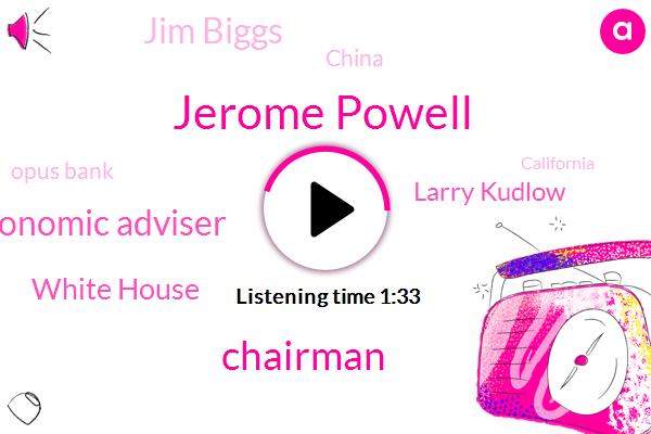 Jerome Powell,Chairman,Economic Adviser,White House,Larry Kudlow,Jim Biggs,China,Opus Bank,California,Ontario,Redondo Beach,Watson